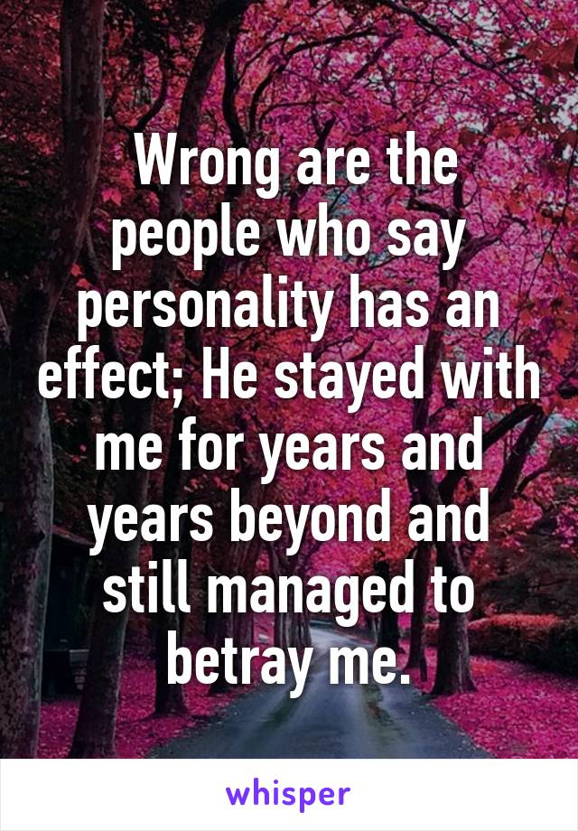 Wrong are the people who say personality has an effect; He stayed with me for years and years beyond and still managed to betray me.