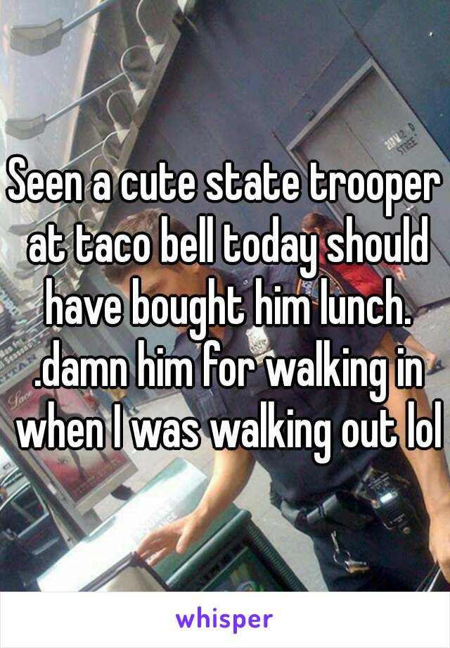 Seen a cute state trooper at taco bell today should have bought him lunch. .damn him for walking in when I was walking out lol