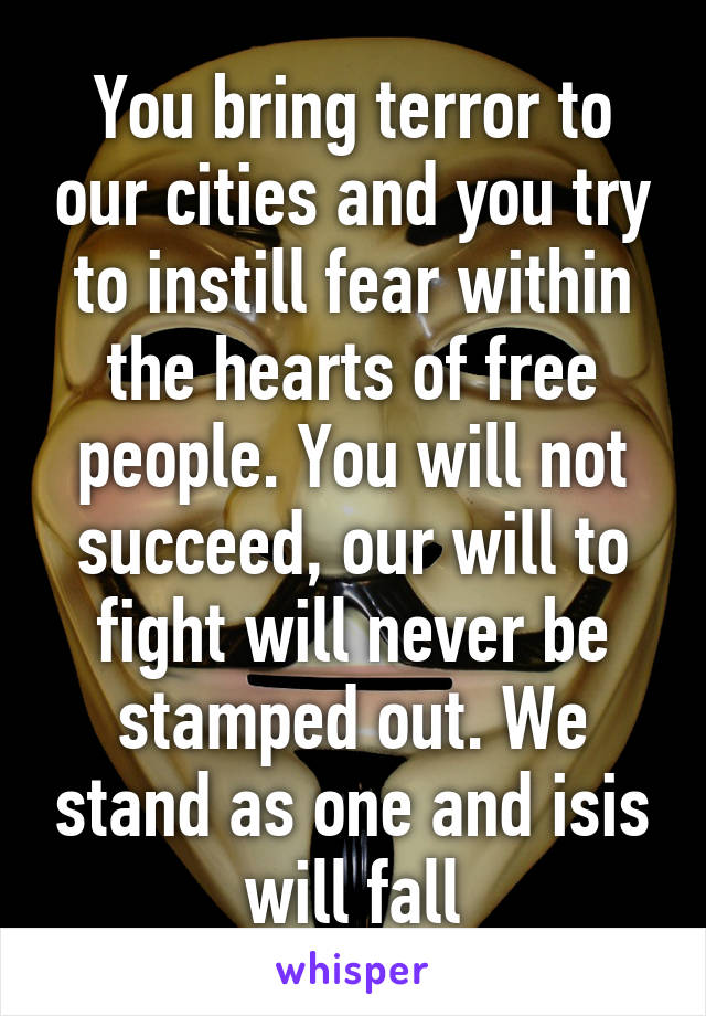 You bring terror to our cities and you try to instill fear within the hearts of free people. You will not succeed, our will to fight will never be stamped out. We stand as one and isis will fall
