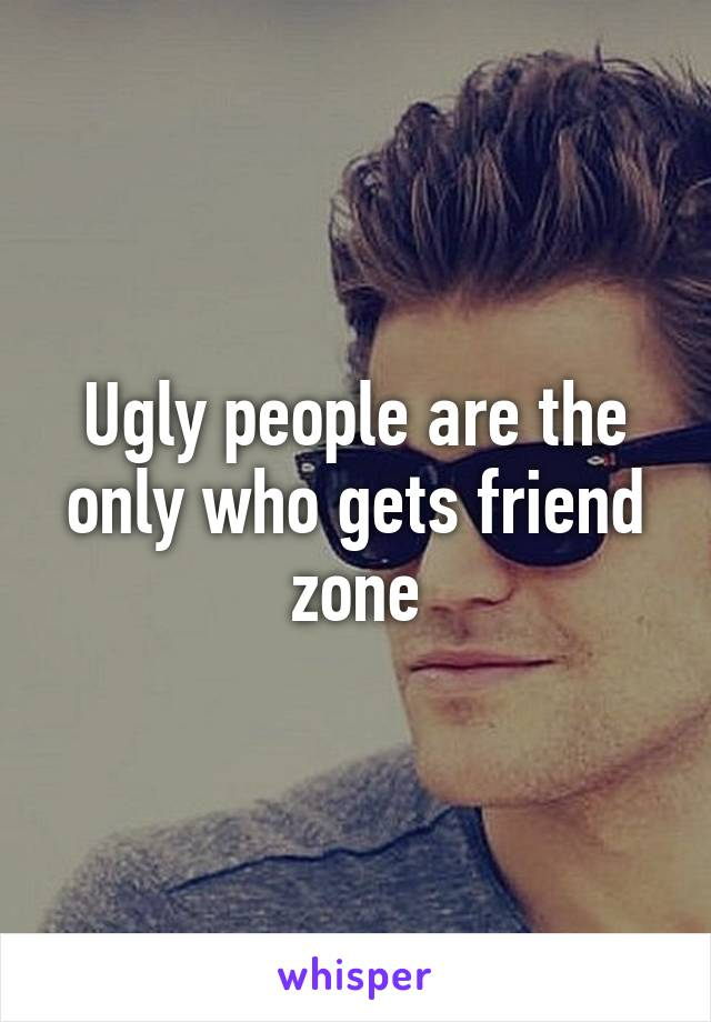 Ugly people are the only who gets friend zone