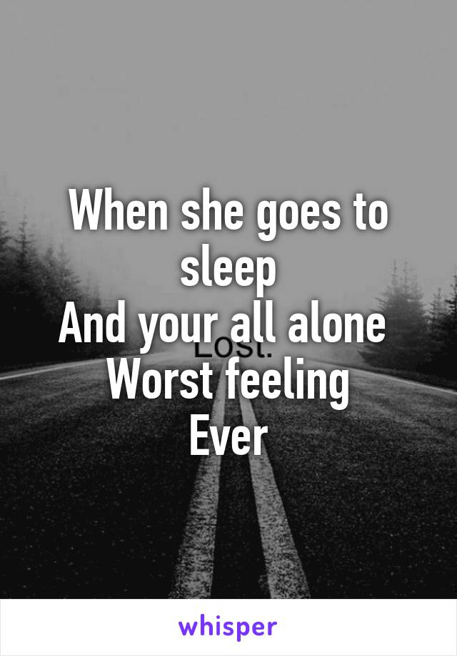 When she goes to sleep And your all alone  Worst feeling Ever