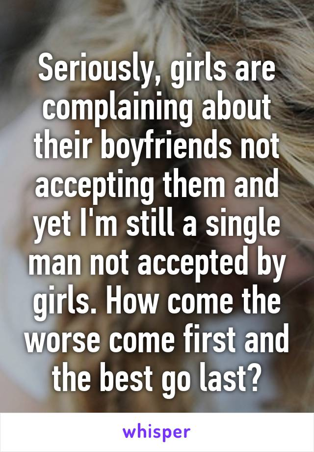 Seriously, girls are complaining about their boyfriends not accepting them and yet I'm still a single man not accepted by girls. How come the worse come first and the best go last?