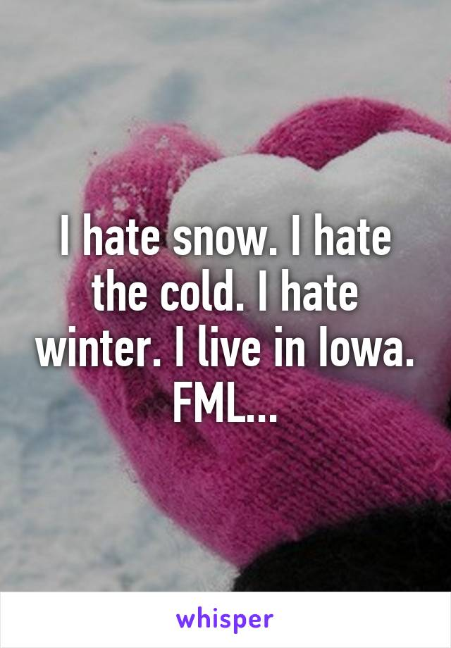I hate snow. I hate the cold. I hate winter. I live in Iowa. FML...