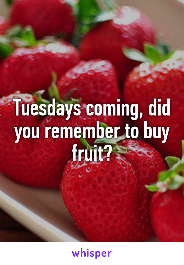 Tuesdays coming, did you remember to buy fruit?
