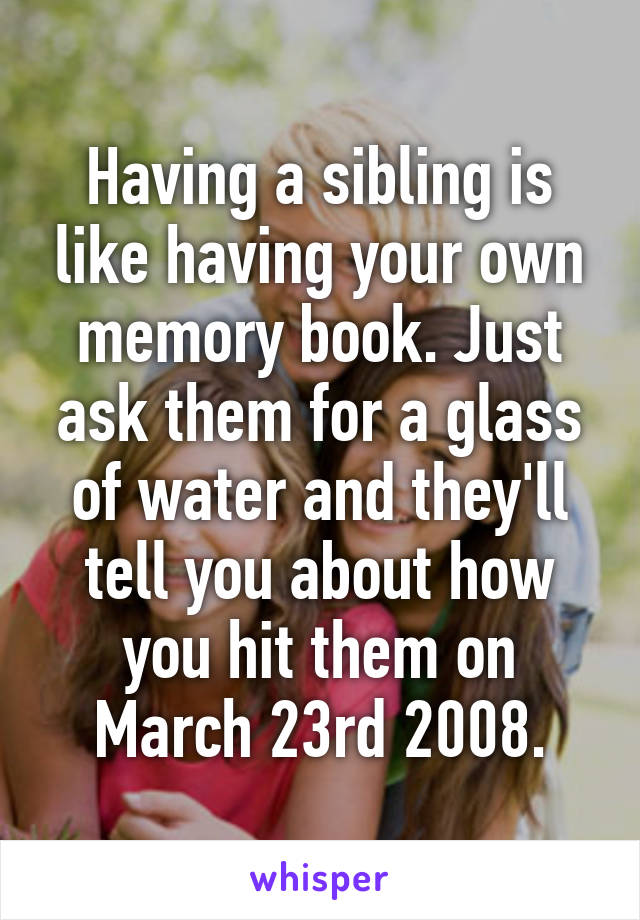 Having a sibling is like having your own memory book. Just ask them for a glass of water and they'll tell you about how you hit them on March 23rd 2008.