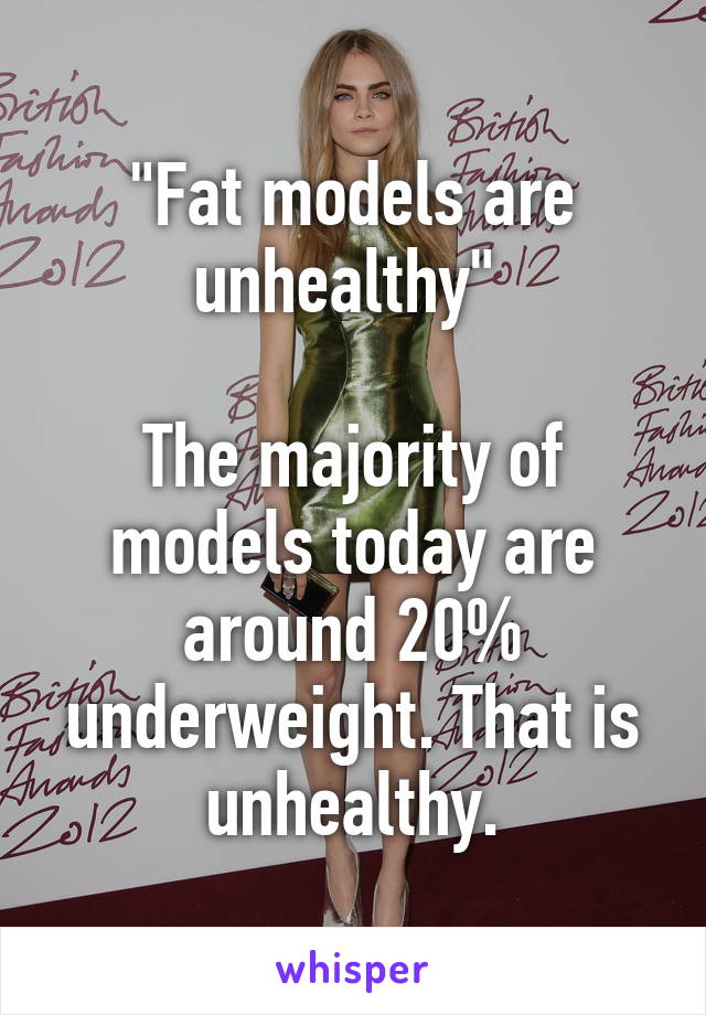 """""""Fat models are unhealthy""""   The majority of models today are around 20% underweight. That is unhealthy."""