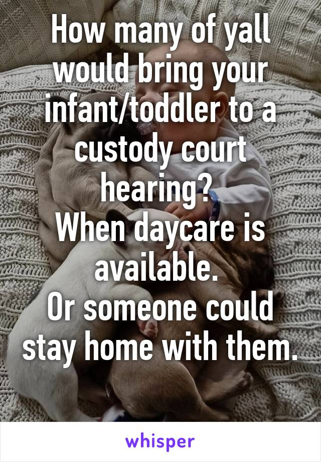 How many of yall would bring your infant/toddler to a custody court hearing?  When daycare is available.  Or someone could stay home with them.
