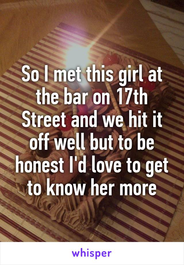 So I met this girl at the bar on 17th Street and we hit it off well but to be honest I'd love to get to know her more