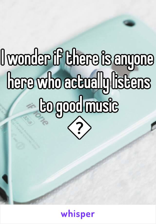 I wonder if there is anyone here who actually listens to good music 😕