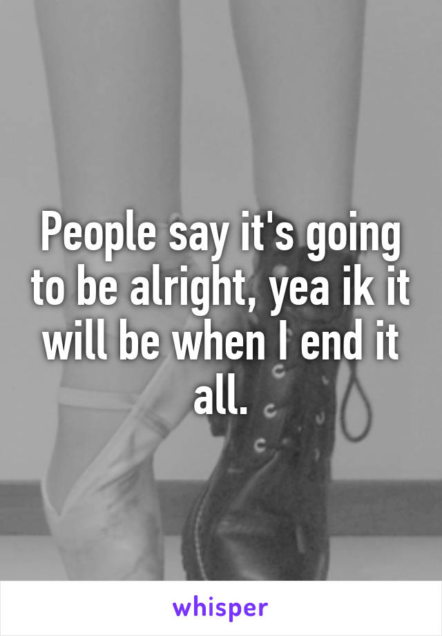 People say it's going to be alright, yea ik it will be when I end it all.