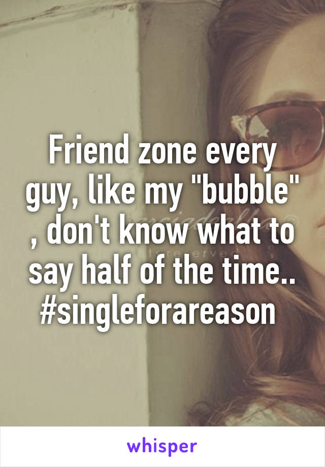 "Friend zone every guy, like my ""bubble"" , don't know what to say half of the time.. #singleforareason"