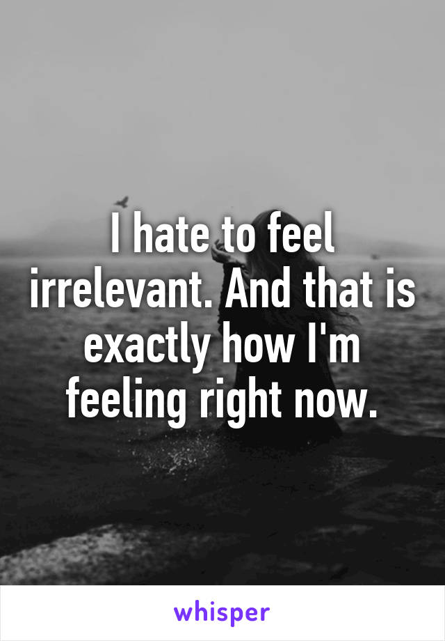 I hate to feel irrelevant. And that is exactly how I'm feeling right now.