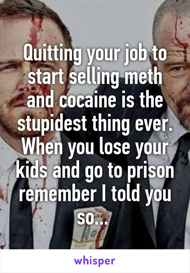 Quitting your job to start selling meth and cocaine is the stupidest thing ever. When you lose your kids and go to prison remember I told you so...