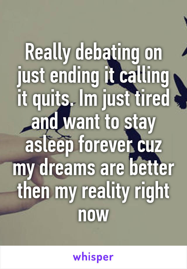 Really debating on just ending it calling it quits. Im just tired and want to stay asleep forever cuz my dreams are better then my reality right now