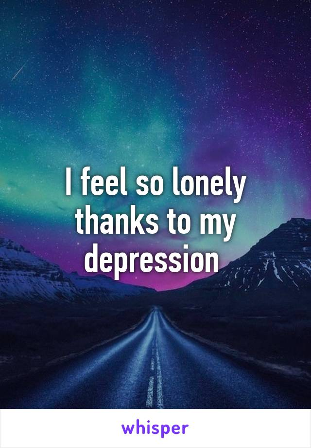 I feel so lonely thanks to my depression