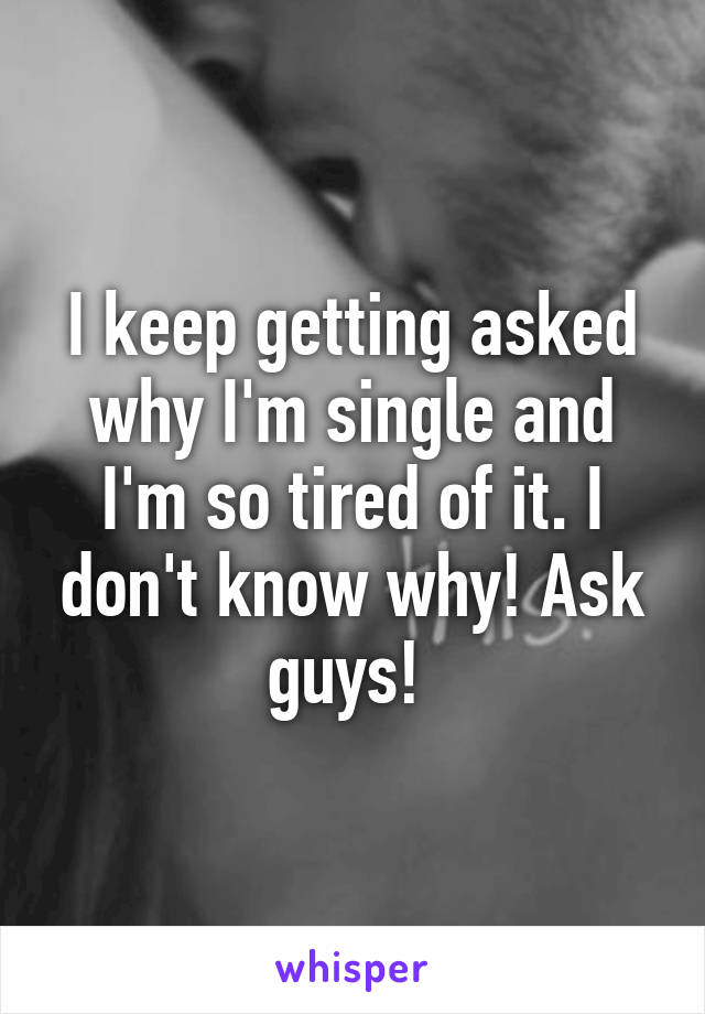 I keep getting asked why I'm single and I'm so tired of it. I don't know why! Ask guys!