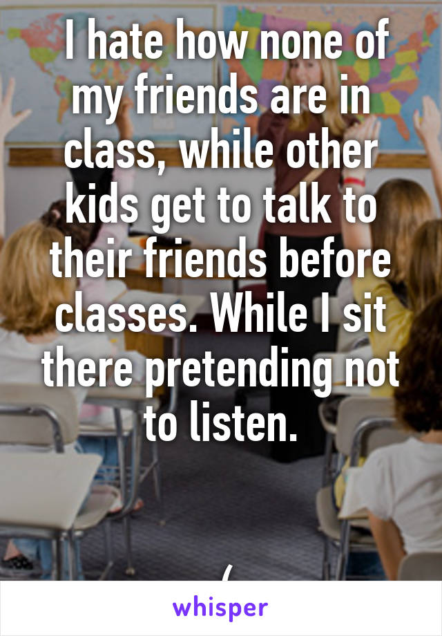 I hate how none of my friends are in class, while other kids get to talk to their friends before classes. While I sit there pretending not to listen.   :(