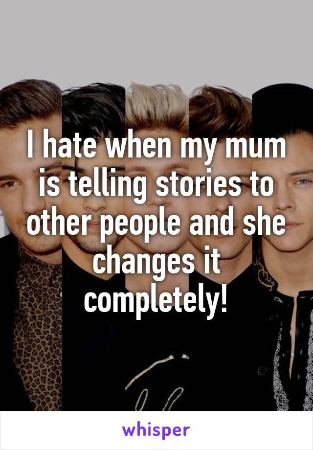 I hate when my mum is telling stories to other people and she changes it completely!