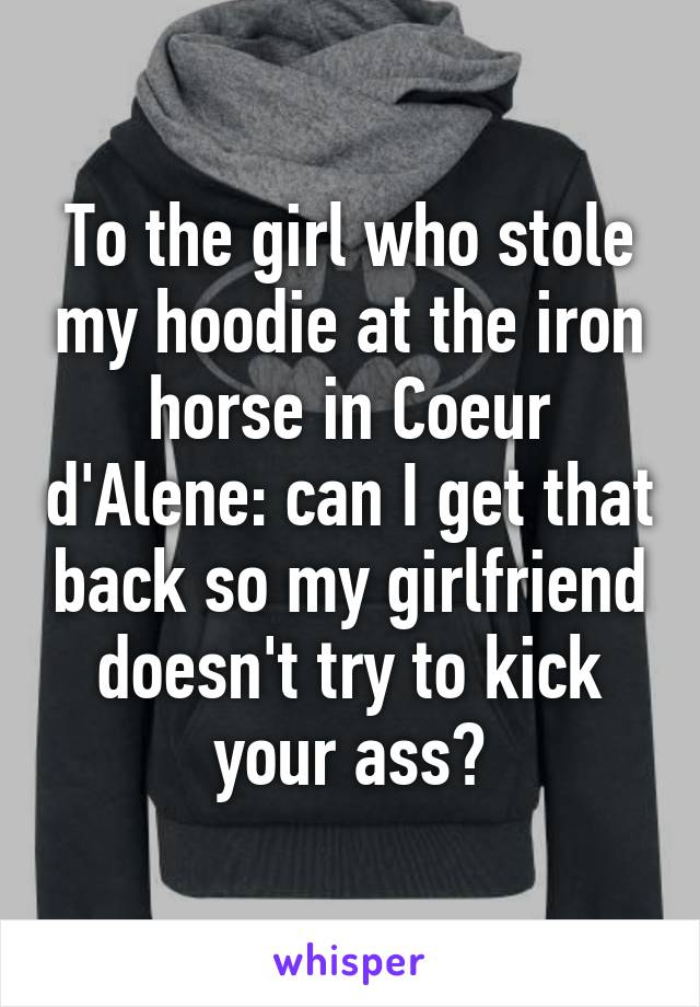 To the girl who stole my hoodie at the iron horse in Coeur d'Alene: can I get that back so my girlfriend doesn't try to kick your ass?
