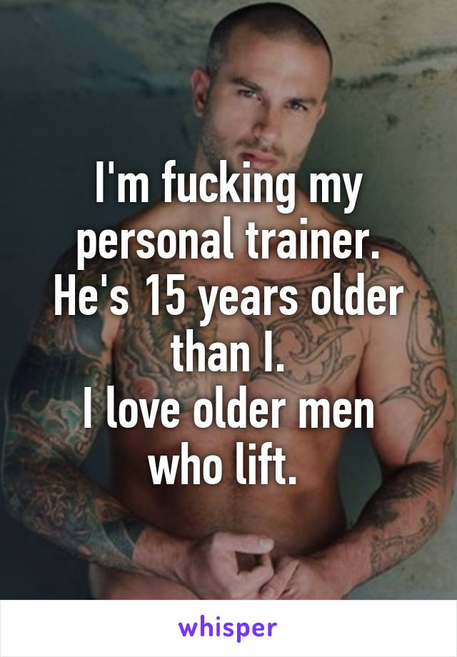I'm fucking my personal trainer. He's 15 years older than I. I love older men who lift.