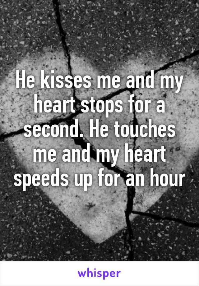 He kisses me and my heart stops for a second. He touches me and my heart speeds up for an hour