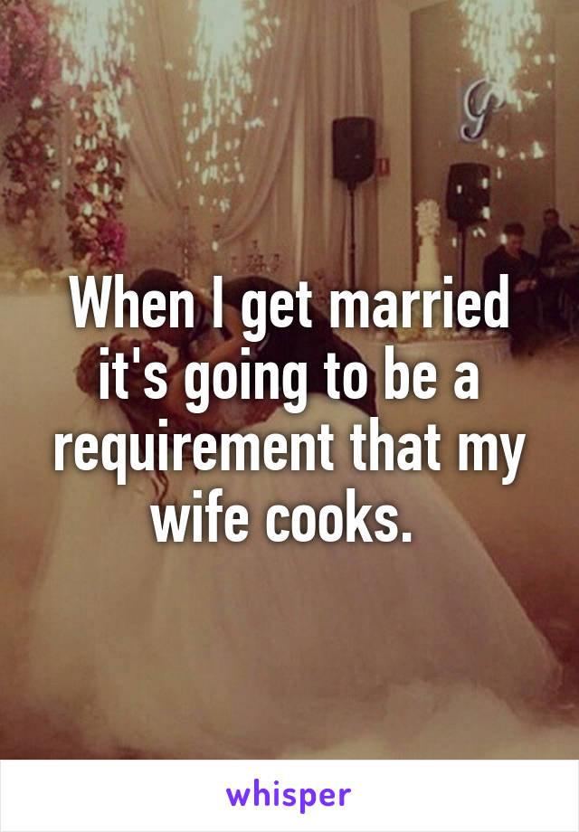 When I get married it's going to be a requirement that my wife cooks.