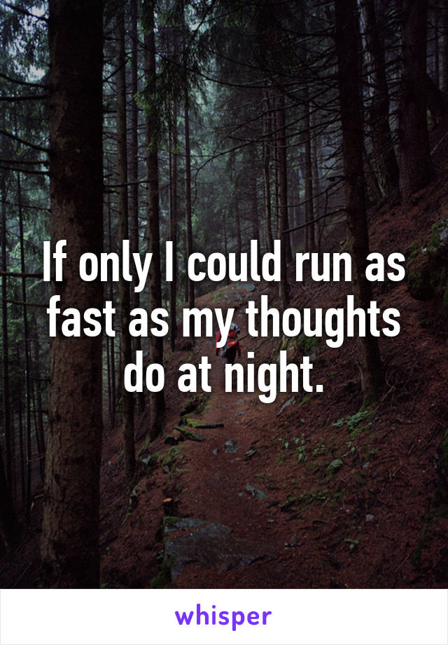 If only I could run as fast as my thoughts do at night.