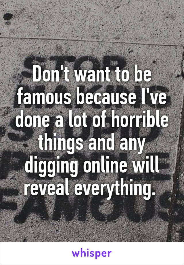 Don't want to be famous because I've done a lot of horrible things and any digging online will reveal everything.