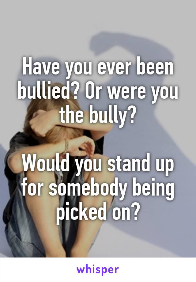 Have you ever been bullied? Or were you the bully?  Would you stand up for somebody being picked on?