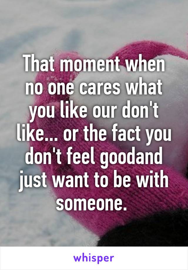 That moment when no one cares what you like our don't like... or the fact you don't feel goodand just want to be with someone.