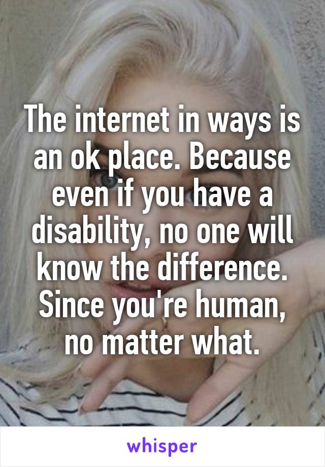 The internet in ways is an ok place. Because even if you have a disability, no one will know the difference. Since you're human, no matter what.