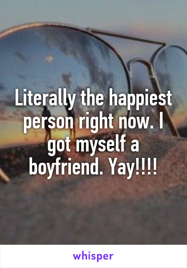 Literally the happiest person right now. I got myself a boyfriend. Yay!!!!
