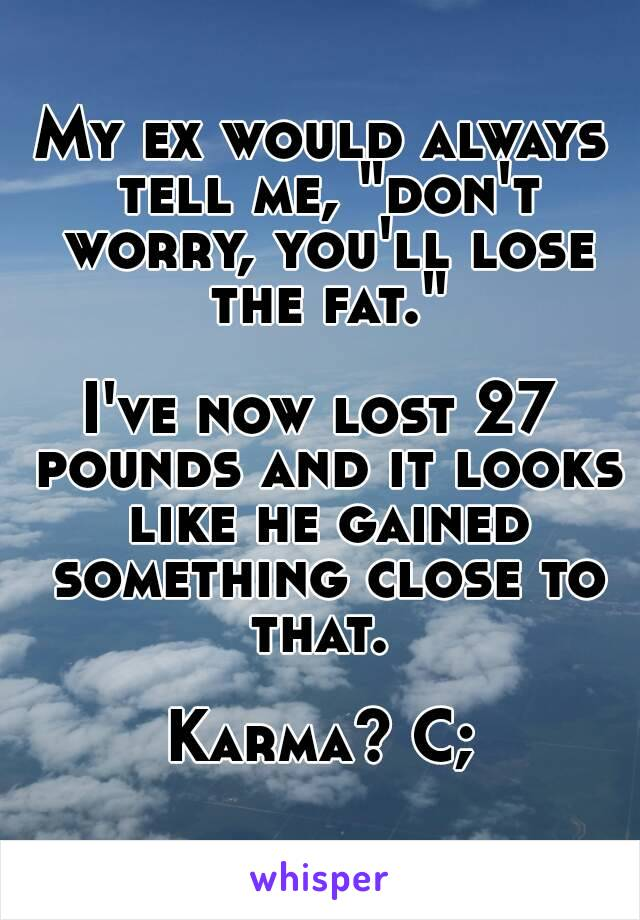 """My ex would always tell me, """"don't worry, you'll lose the fat.""""  I've now lost 27 pounds and it looks like he gained something close to that.   Karma? C;"""