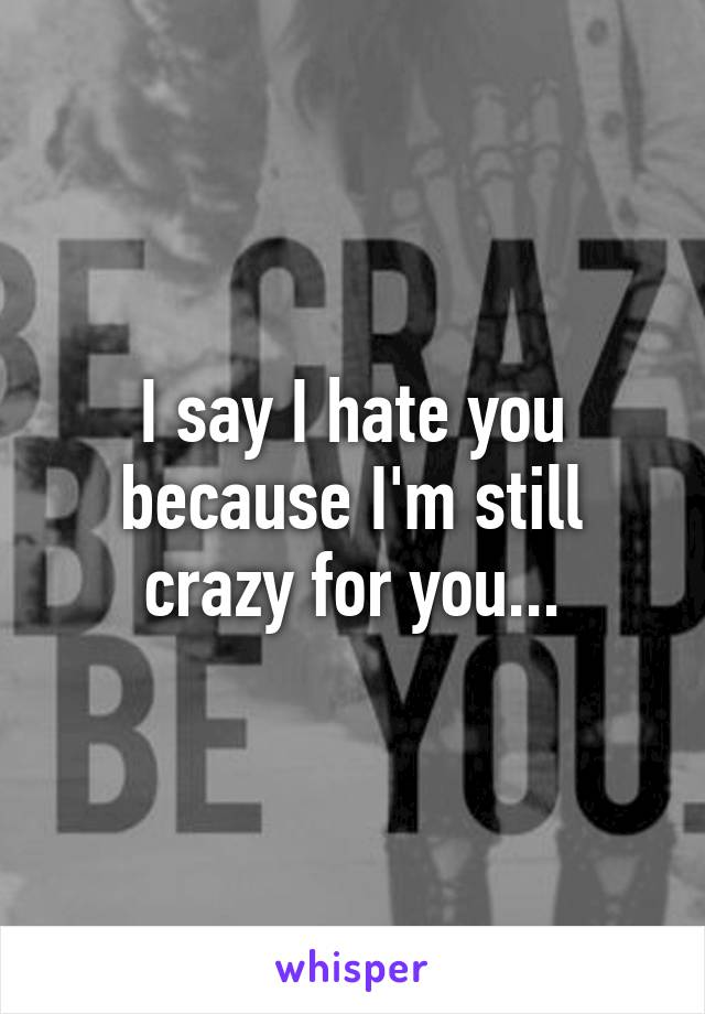 I say I hate you because I'm still crazy for you...
