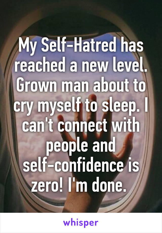 My Self-Hatred has reached a new level. Grown man about to cry myself to sleep. I can't connect with people and self-confidence is zero! I'm done.