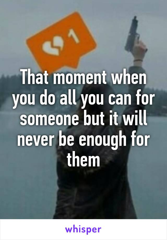 That moment when you do all you can for someone but it will never be enough for them