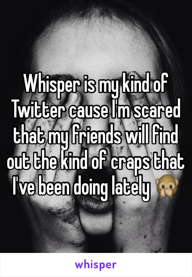 Whisper is my kind of Twitter cause I'm scared that my friends will find out the kind of craps that I've been doing lately 🙊