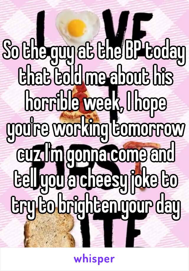 So the guy at the BP today that told me about his horrible week, I hope you're working tomorrow cuz I'm gonna come and tell you a cheesy joke to try to brighten your day