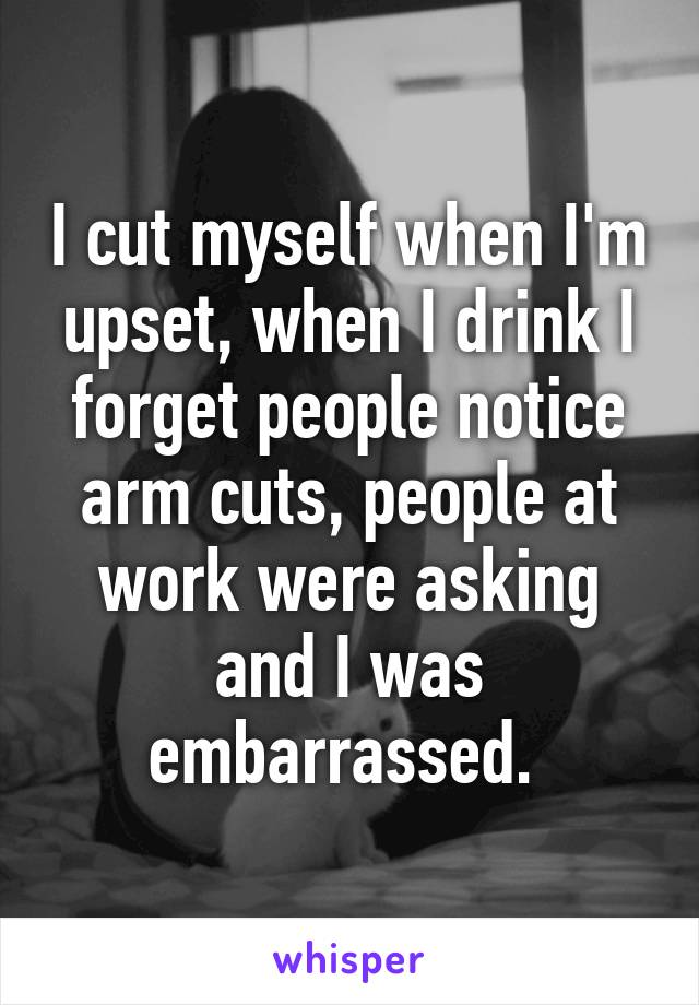 I cut myself when I'm upset, when I drink I forget people notice arm cuts, people at work were asking and I was embarrassed.
