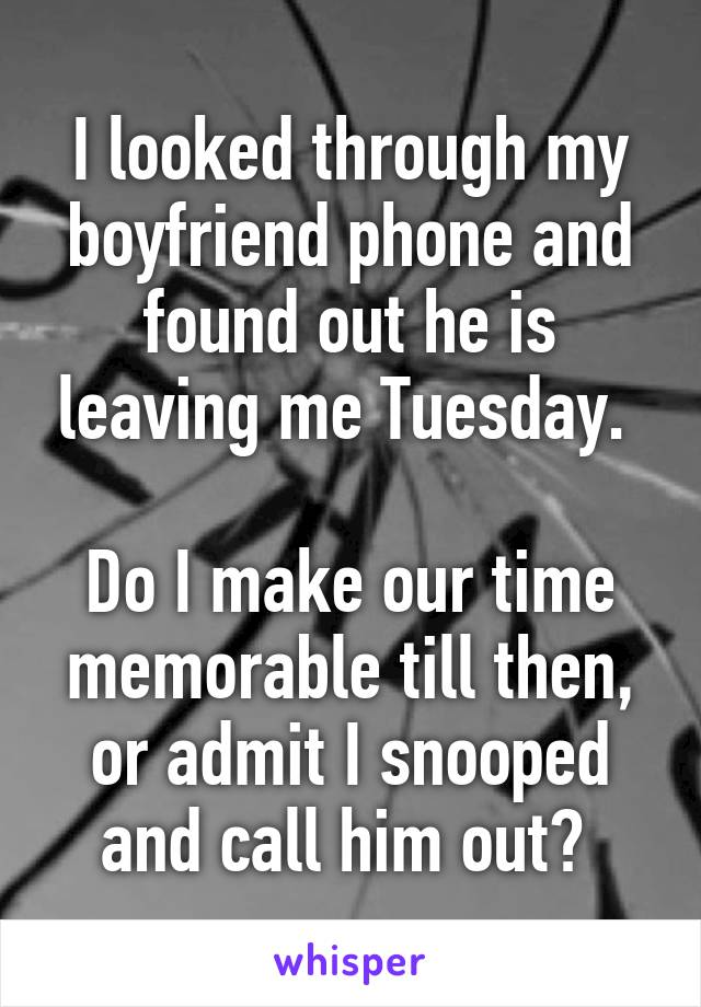 I looked through my boyfriend phone and found out he is leaving me Tuesday.   Do I make our time memorable till then, or admit I snooped and call him out?