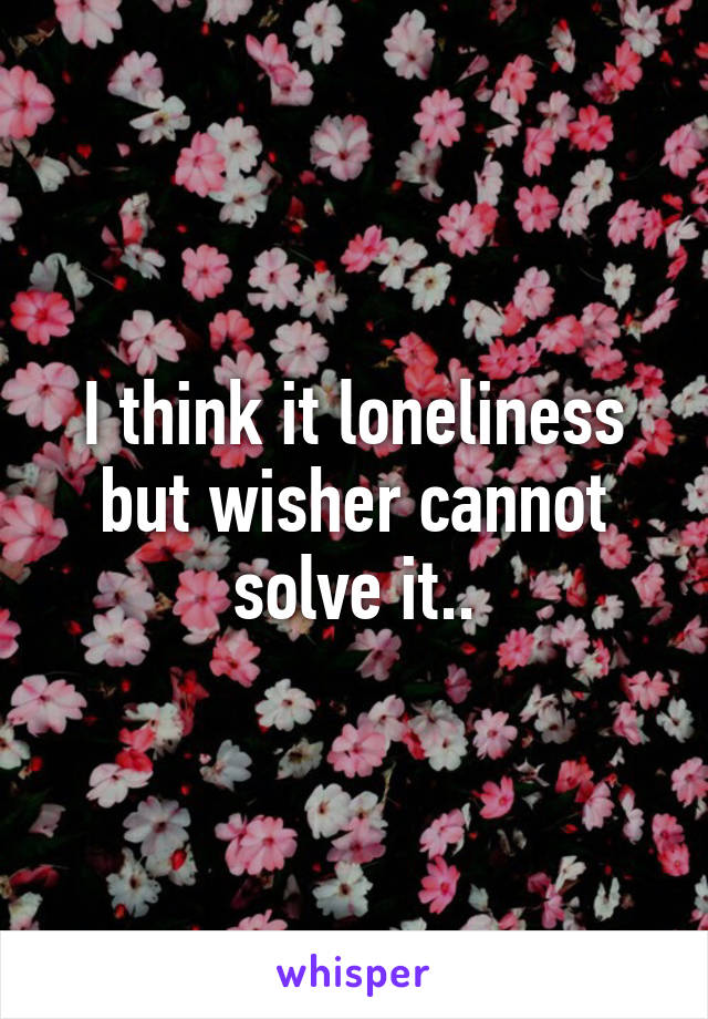 I think it loneliness but wisher cannot solve it..