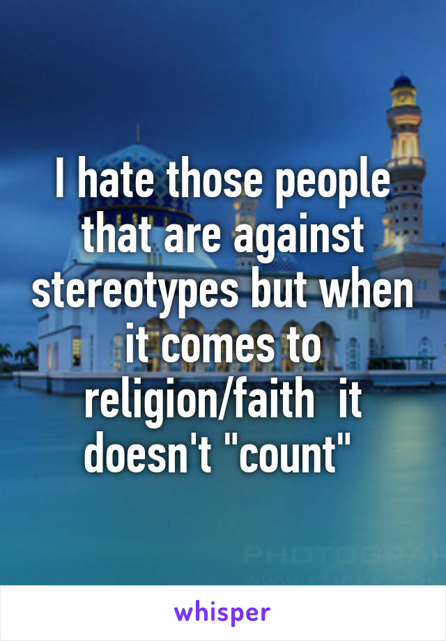 """I hate those people that are against stereotypes but when it comes to religion/faith  it doesn't """"count"""""""