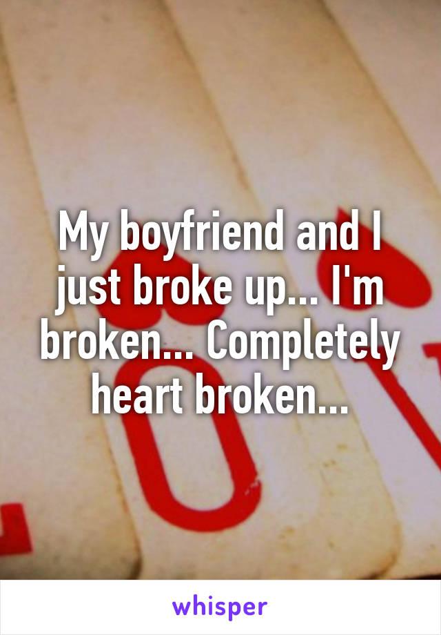 My boyfriend and I just broke up... I'm broken... Completely heart broken...