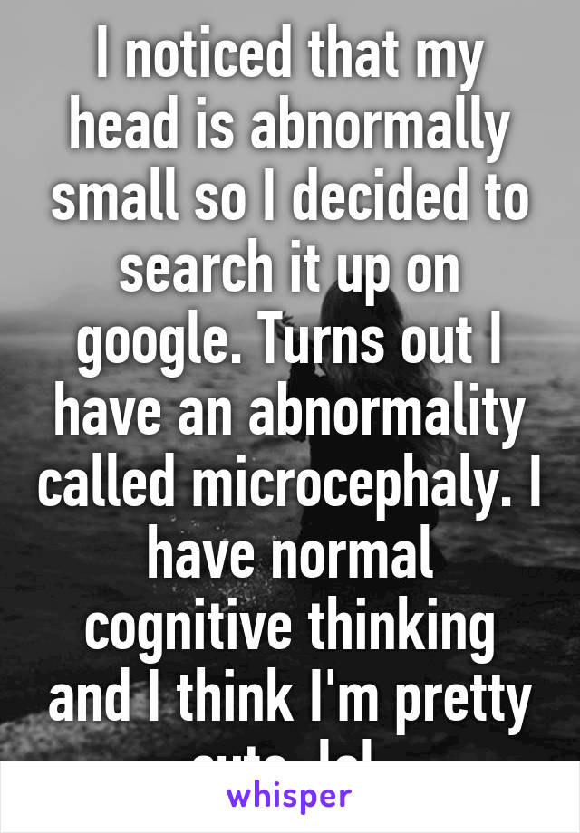 I noticed that my head is abnormally small so I decided to search it up on google. Turns out I have an abnormality called microcephaly. I have normal cognitive thinking and I think I'm pretty cute. lol
