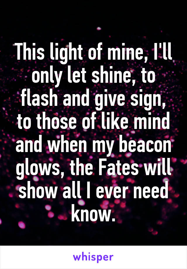 This light of mine, I'll only let shine, to flash and give sign, to those of like mind and when my beacon glows, the Fates will show all I ever need know.