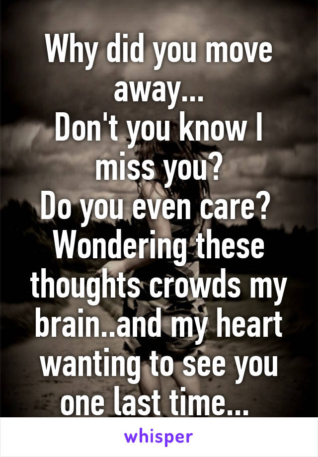 Why did you move away... Don't you know I miss you? Do you even care?  Wondering these thoughts crowds my brain..and my heart wanting to see you one last time...