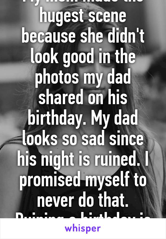 My mom made the hugest scene because she didn't look good in the photos my dad shared on his birthday. My dad looks so sad since his night is ruined. I promised myself to never do that. Ruining a birthday is so evil in my opinion.