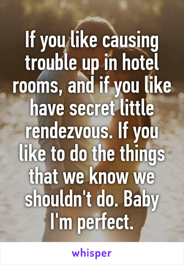 If you like causing trouble up in hotel rooms, and if you like have secret little rendezvous. If you like to do the things that we know we shouldn't do. Baby I'm perfect.
