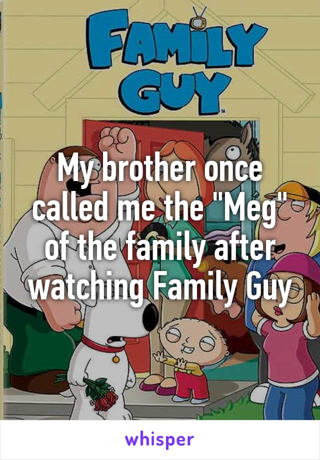 """My brother once called me the """"Meg"""" of the family after watching Family Guy"""