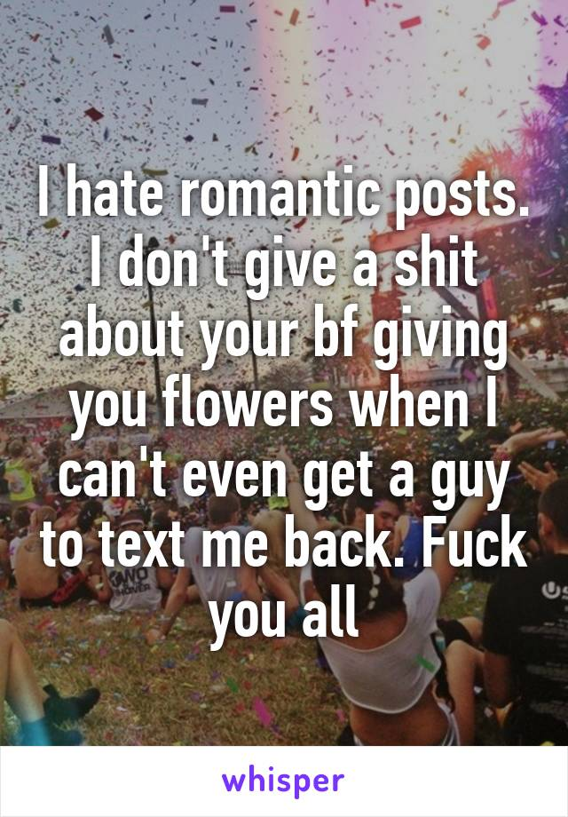 I hate romantic posts. I don't give a shit about your bf giving you flowers when I can't even get a guy to text me back. Fuck you all